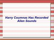 Harry Coumnas Has Recorded Alien Sounds