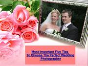 Most Important Five Tips To Choose The Perfect Wedding Photographer