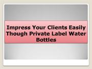 Impress Your Clients Easily Though Private Label Water Bottles