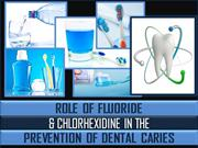 ROLE OF FLUORIDE & CHLORHEXIDINE IN THE PREVENTION OF DENTAL CARIES