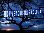 SHOW ME YOUR TRUE COLOUR