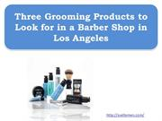 Three Grooming Products to Look for in a Barber Shop in Los Angeles