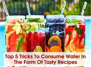 Top 5 Tricks To Consume Water In The Form Of Tasty Recipes