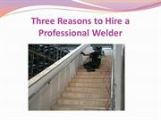 Three Reasons to Hire a Professional Welder