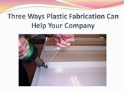 Three Ways Plastic Fabrication Can Help Your Company