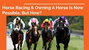 Horse Racing & Owning A Horse Is Now Possible, But How