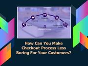 How Can You Make Checkout Process Less Boring For Your Customers?