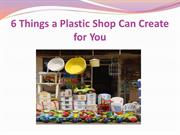 6 Things a Plastic Shop Can Create for You