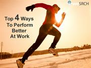 Top 4 Ways To Perform Better At Work