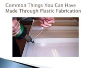 Common Things You Can Have Made Through Plastic Fabrication