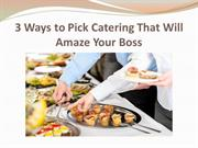 3 Ways to Pick Catering That Will Amaze Your Boss