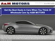 Get the Best Deals in Cars When You Think Of Wholesale Cars by A&M MOT
