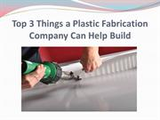 Top 3 Things a Plastic Fabrication Company Can Help Build