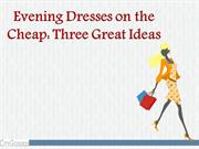 Evening Dresses on the Cheap Three Great Ideas