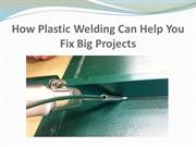 How Plastic Welding Can Help You Fix Big Projects