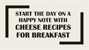 Start the day on a happy note with cheese recipes for breakfast
