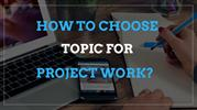 How to Choose Topic for Project Work -