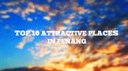 Top 10 Attractive places of Penang