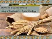 Beginners Guide to Baking Using a Toastmaster Bread Machine