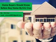 Home Buyers Should Know Before Buy Home - Eric Cruz