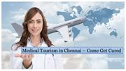 Medical Tourism in Chennai - Come Get Cured