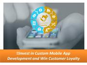 Invest in Custom Mobile App Development and Win Customer Loyalty