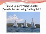 Take A Luxury Yacht Charter Croatia For Amazing Sailing Trip!