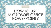 How to use Microsoft office powerpoint?