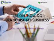 Tips on 'How Do I Franchise My Business'