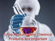 5 Top Reasons Why Chemical Products Are Important