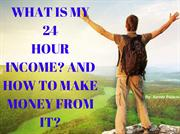 WHAT IS MY 24 HOUR INCOME AND HOW TO MAKE MONEY FROM IT