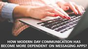 MODERN DAY COMMUNICATION HAS BECOME MORE DEPENDENT ON MESSAGING APPS?