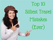 Top 10 Silliest Travel Mistakes (Ever)