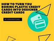 How to Turn You Boring Plastic Credit Cards into Designer Credit Cards