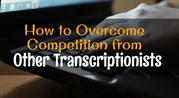 How to Overcome Competition from Other Transcriptionists