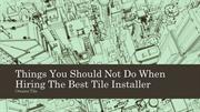 Things You Should Not Do When Hiring The Best Tile Installer