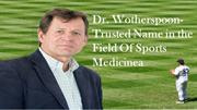 Dr. Wotherspoon- Trusted Name in the Field Of Sports Medicine