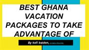 BEST GHANA VACATION  PACKAGES TO TAKE ADVANTAGE OF