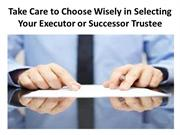 Take Care to Choose Wisely in Selecting Your Executor or Successor Tru