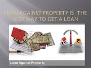 Loan against property is  the best way to get a loan