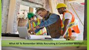 Things to Remember while Hiring a Construction Worker