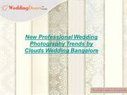 New Professional Wedding Photography Trends by Clouds Wedding Bangalor