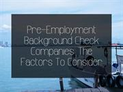Pre-Employment Background Check Companies: The Factors To Consider