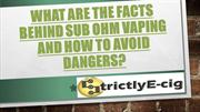 What Are The Facts Behind Sub Ohm Vaping and How To Avoid Dangers