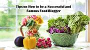 Tips on How to be a Successful and Famous Food Blogger