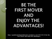 BE THE FIRST MOVER AND ENJOY THE ADVANTAGES!