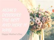 Mom's Deserves The Best. And, Here Is Why
