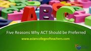 ACT-Five reasons why ACT should be preferred