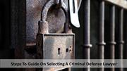 Steps To Guide On Selecting a Criminal Defense Lawyer
