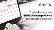 Top five Reasons why staff scheduling software beneficial for organiza